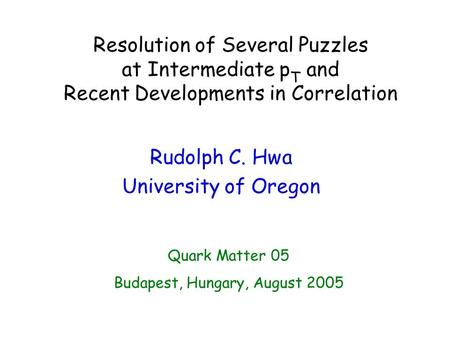 Resolution of Several Puzzles at Intermediate p T and Recent Developments in Correlation Rudolph C. Hwa University of Oregon Quark Matter 05 Budapest,