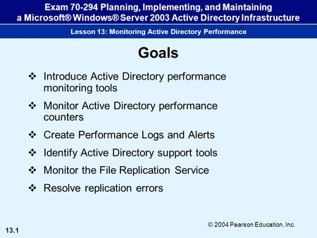 13.1 © 2004 Pearson Education, Inc. Exam 70-294 Planning, Implementing, and Maintaining a Microsoft® Windows® Server 2003 Active Directory Infrastructure.