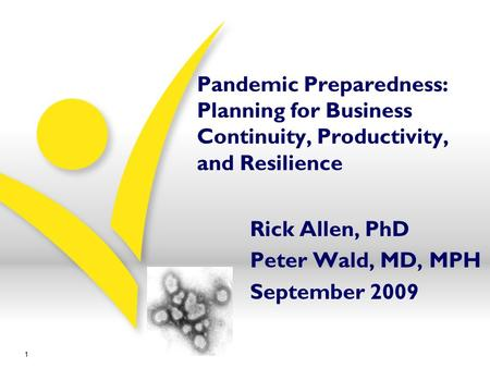 Pandemic Preparedness: Planning for Business Continuity, Productivity, and Resilience Rick Allen, PhD Peter Wald, MD, MPH September 2009 1.