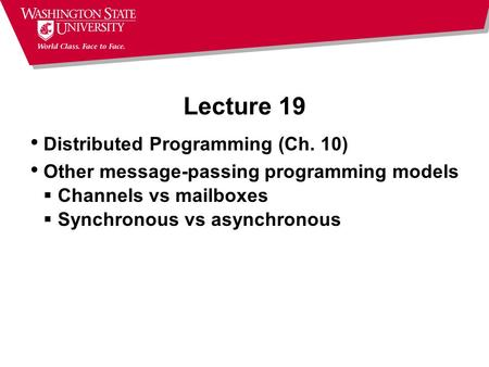 Lecture 19 Distributed Programming (Ch. 10) Other message-passing programming models  Channels vs mailboxes  Synchronous vs asynchronous.