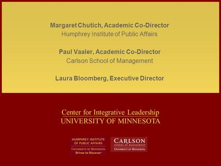 Center for Integrative Leadership UNIVERSITY OF MINNESOTA Margaret Chutich, Academic Co-Director Humphrey Institute of Public Affairs Paul Vaaler, Academic.