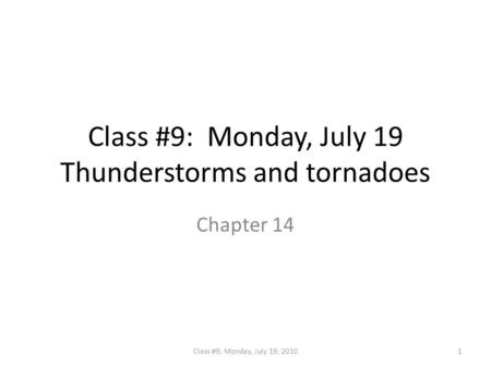 Class #9: Monday, July 19 Thunderstorms and tornadoes Chapter 14 1Class #9, Monday, July 19, 2010.
