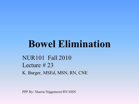 Bowel Elimination NUR101 Fall 2010 Lecture # 23 K. Burger, MSEd, MSN, RN, CNE PPP By: Sharon Niggemeier RN MSN.