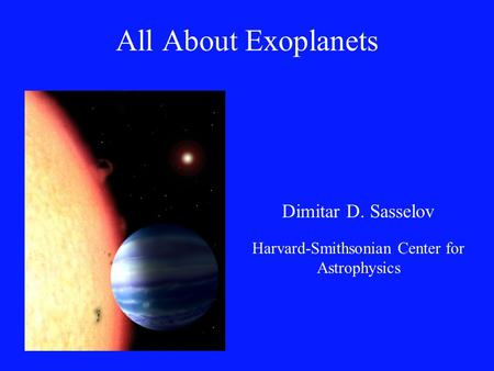 All About Exoplanets Dimitar D. Sasselov Harvard-Smithsonian Center for Astrophysics.