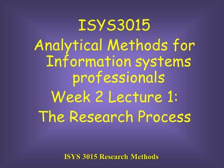 ISYS 3015 Research Methods ISYS3015 Analytical Methods for Information systems professionals Week 2 Lecture 1: The Research Process.