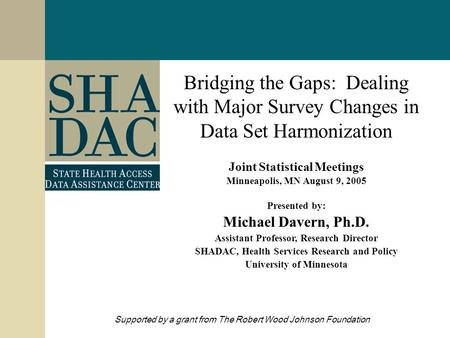 Bridging the Gaps: Dealing with Major Survey Changes in Data Set Harmonization Joint Statistical Meetings Minneapolis, MN August 9, 2005 Presented by: