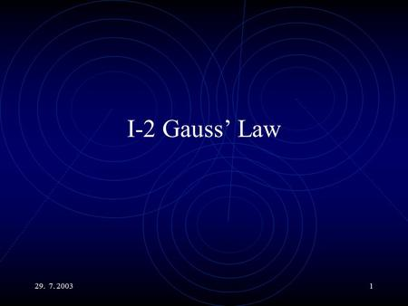 29. 7. 20031 I-2 Gauss' Law. 29. 7. 20032 Main Topics The Electric Flux. The Gauss' Law. The Charge Density. Use the G. L. to calculate the field of a.