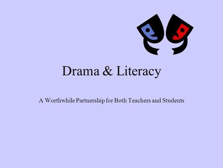 Drama & Literacy A Worthwhile Partnership for Both Teachers and Students.