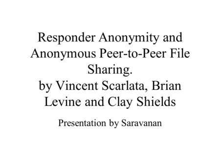 Responder Anonymity and Anonymous Peer-to-Peer File Sharing. by Vincent Scarlata, Brian Levine and Clay Shields Presentation by Saravanan.