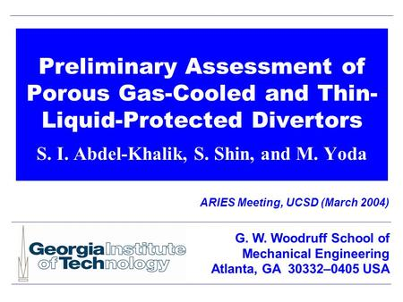 Preliminary Assessment of Porous Gas-Cooled and Thin- Liquid-Protected Divertors S. I. Abdel-Khalik, S. Shin, and M. Yoda ARIES Meeting, UCSD (March 2004)