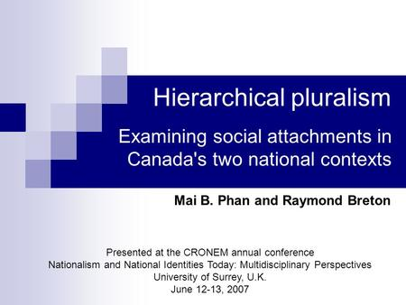 Hierarchical pluralism Examining social attachments in Canada's two national contexts Mai B. Phan and Raymond Breton Presented at the CRONEM annual conference.