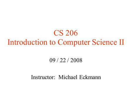CS 206 Introduction to Computer Science II 09 / 22 / 2008 Instructor: Michael Eckmann.