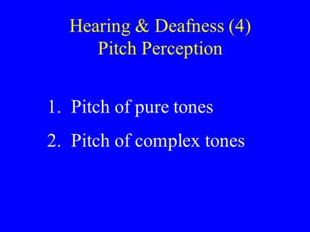 Hearing & Deafness (4) Pitch Perception 1. Pitch of pure tones 2. Pitch of complex tones.