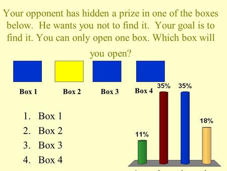 Your opponent has hidden a prize in one of the boxes below. He wants you not to find it. Your goal is to find it. You can only open one box. Which box.