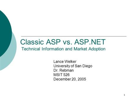 1 Classic ASP vs. ASP.NET Technical Information and Market Adoption Lance Welker University of San Diego Dr. Rebman MSIT 526 December 20, 2005.