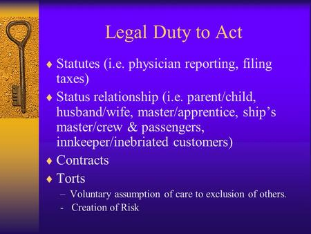Legal Duty to Act  Statutes (i.e. physician reporting, filing taxes)  Status relationship (i.e. parent/child, husband/wife, master/apprentice, ship's.