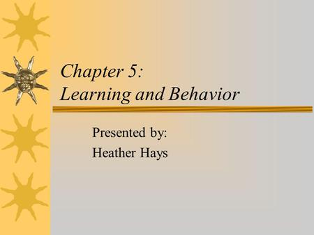 Chapter 5: Learning and Behavior Presented by: Heather Hays.