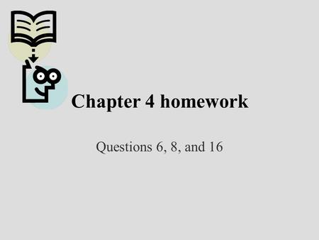 Chapter 4 homework Questions 6, 8, and 16.