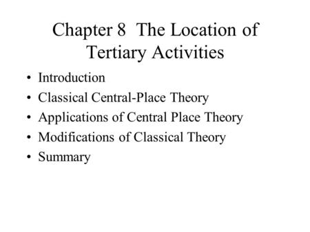 Chapter 8 The Location of Tertiary Activities Introduction Classical Central-Place Theory Applications of Central Place Theory Modifications of Classical.
