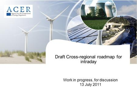 Draft Cross-regional roadmap for intraday Work in progress, for discussion 13 July 2011.