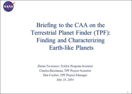 1 Briefing to the CAA on the Terrestrial Planet Finder (TPF): Finding and Characterizing Earth-like Planets Zlatan Tsvetanov, NASA Program Scientist Charles.