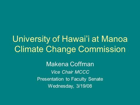 University of Hawai'i at Manoa Climate Change Commission Makena Coffman Vice Chair MCCC Presentation to Faculty Senate Wednesday, 3/19/08.