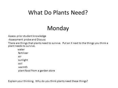 What Do Plants Need? Monday Assess prior student knowledge -Assessment probe and Discuss There are things that plants need to survive. Put an X next to.