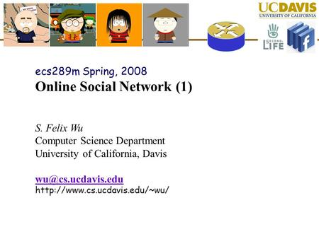 Ecs289m Spring, 2008 Online <strong>Social</strong> <strong>Network</strong> (1) S. Felix Wu Computer Science Department University of California, Davis