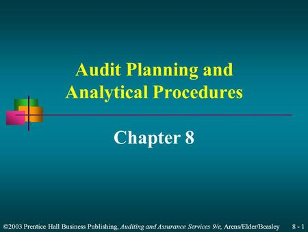 ©2003 Prentice Hall Business Publishing, Auditing and Assurance Services 9/e, Arens/Elder/Beasley 8 - 1 Audit Planning and Analytical Procedures Chapter.