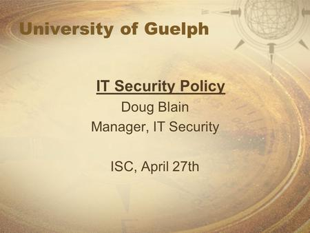 University of Guelph IT Security Policy Doug Blain Manager, IT Security ISC, April 27th.