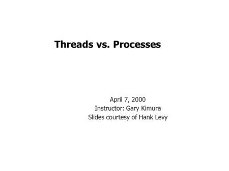 Threads vs. Processes April 7, 2000 Instructor: Gary Kimura Slides courtesy of Hank Levy.