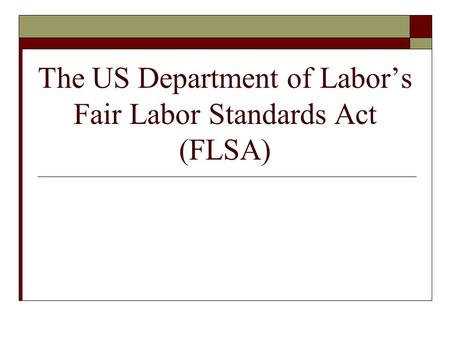 The US Department of Labor's Fair Labor Standards Act (FLSA)