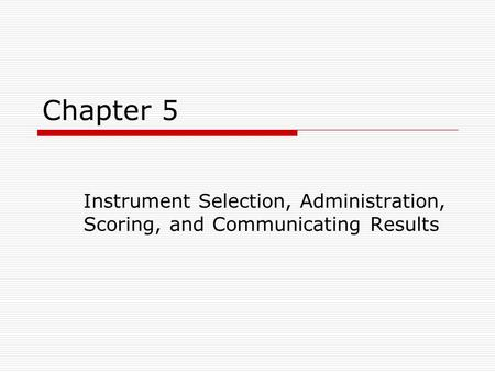 Chapter 5 Instrument Selection, Administration, Scoring, and Communicating Results.
