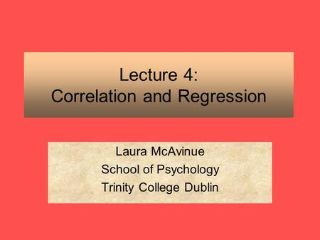 Lecture 4: Correlation and Regression Laura McAvinue School of Psychology Trinity College Dublin.
