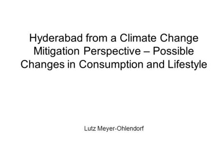 Hyderabad from a Climate Change Mitigation Perspective – Possible Changes in Consumption and Lifestyle Lutz Meyer-Ohlendorf.
