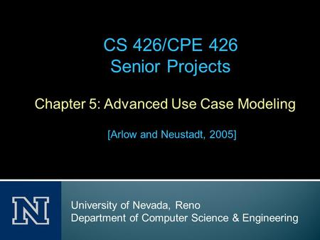 Chapter 5: Advanced Use Case Modeling [Arlow and Neustadt, 2005] CS 426/CPE 426 Senior Projects University of Nevada, Reno Department of Computer Science.