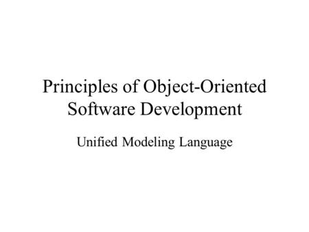 Principles of Object-Oriented Software Development Unified Modeling Language.