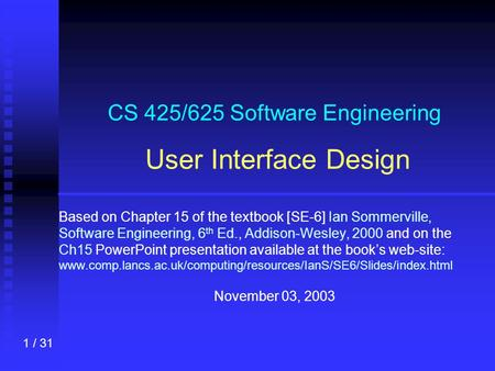 1 / 31 CS 425/625 Software Engineering User Interface Design Based on Chapter 15 of the textbook [SE-6] Ian Sommerville, Software Engineering, 6 th Ed.,