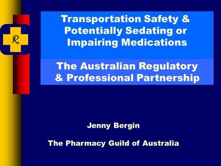 Transportation Safety & Potentially Sedating or Impairing Medications Jenny Bergin The Pharmacy Guild of Australia The Australian Regulatory & Professional.