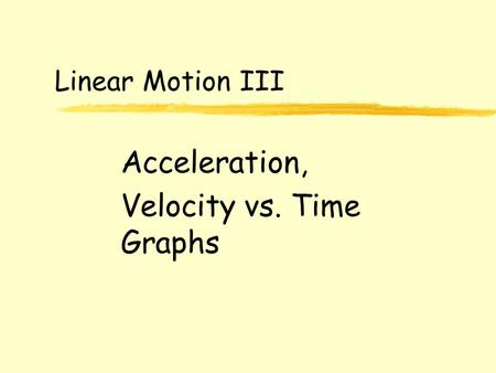 Linear Motion III Acceleration, Velocity vs. Time Graphs.