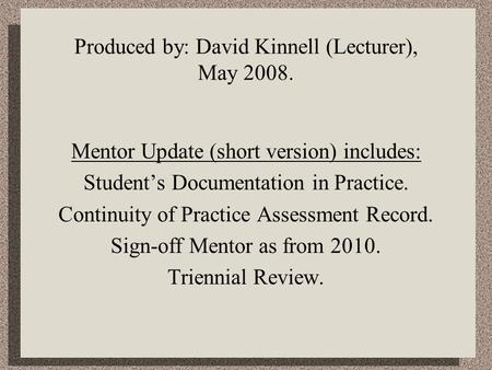 Produced by: David Kinnell (Lecturer), May 2008. Mentor Update (short version) includes: Student's Documentation in Practice. Continuity of Practice Assessment.