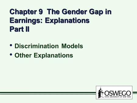 Chapter 9 The Gender Gap in Earnings: Explanations Part II Discrimination Models Other Explanations Discrimination Models Other Explanations.