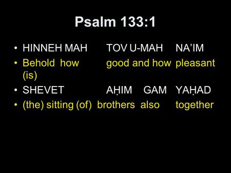 Psalm 133:1 HINNEH MAHTOVU-MAHNA'IM Beholdhowgood and howpleasant (is) SHEVETAḤIM GAM YAḤAD (the) sitting (of) brothers alsotogether.