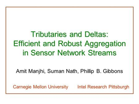Tributaries and Deltas: Efficient and Robust Aggregation in Sensor Network Streams Amit Manjhi, Suman Nath, Phillip B. Gibbons Carnegie Mellon University.