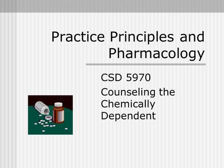 Practice Principles and Pharmacology CSD 5970 Counseling the Chemically Dependent.
