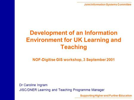 Joint Information Systems Committee Supporting Higher and Further Education Development of an Information Environment for UK Learning and Teaching NOF-Digitise.