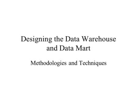 Designing the Data Warehouse and Data Mart Methodologies and Techniques.