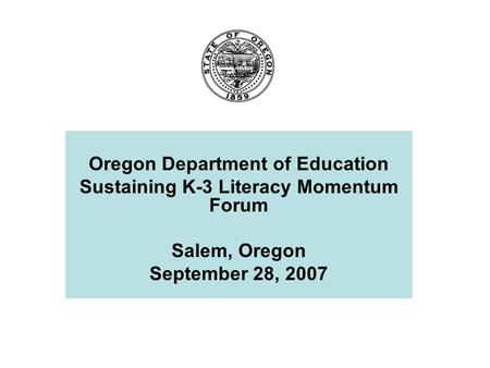 Oregon Department of Education Sustaining K-3 Literacy Momentum Forum Salem, Oregon September 28, 2007.