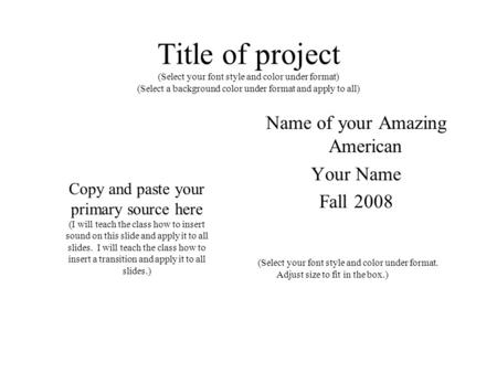 Title of project (Select your font style and color under format) (Select a background color under format and apply to all) Name of your Amazing American.