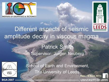 BGA 2007 Different aspects of seismic amplitude decay in viscous magma Patrick Smith Supervisor: Jürgen Neuberg School of Earth and Environment, The University.